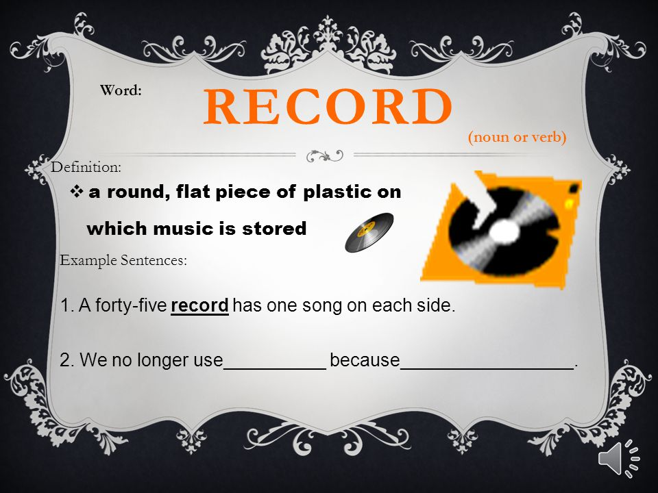 RECORD  a round, flat piece of plastic on which music is stored Word: Definition: Example Sentences: 1. A forty-five record has one song on each side