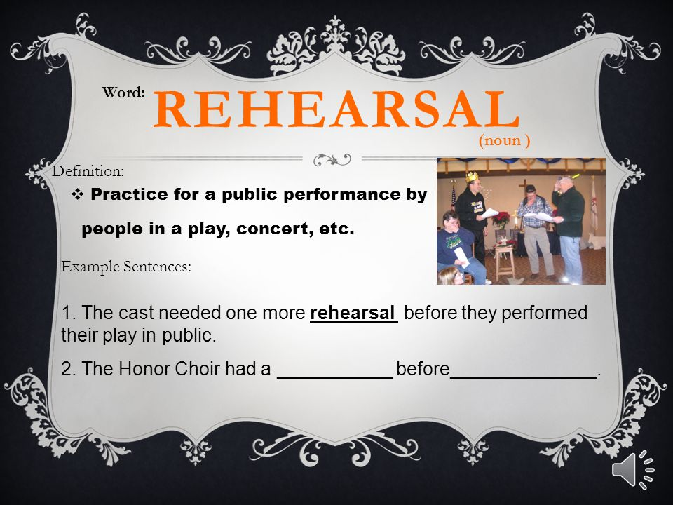 REHEARSAL  Practice for a public performance by people in a play, concert, etc. Word: Definition: Example Sentences: 1. The cast needed one more rehe