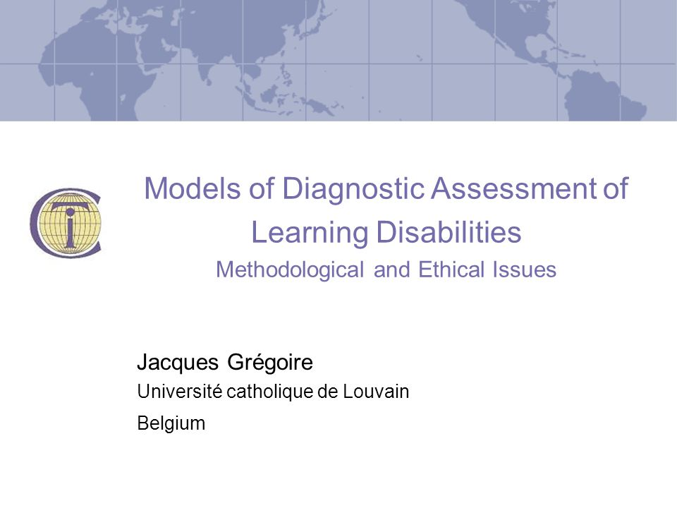 Models of Diagnostic Assessment of Learning Disabilities Methodological and Ethical Issues Jacques Grégoire Université catholique de Louvain Belgium