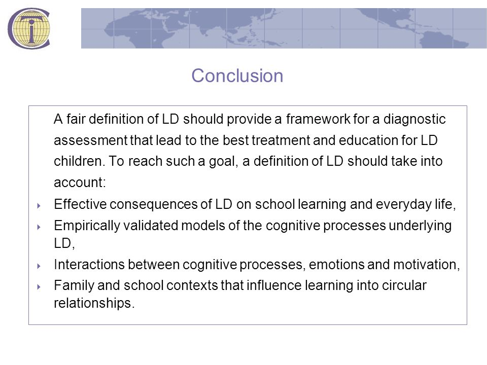 Conclusion A fair definition of LD should provide a framework for a diagnostic assessment that lead to the best treatment and education for LD children.