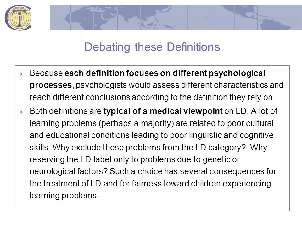 Debating these Definitions  Because each definition focuses on different psychological processes, psychologists would assess different characteristics and reach different conclusions according to the definition they rely on.