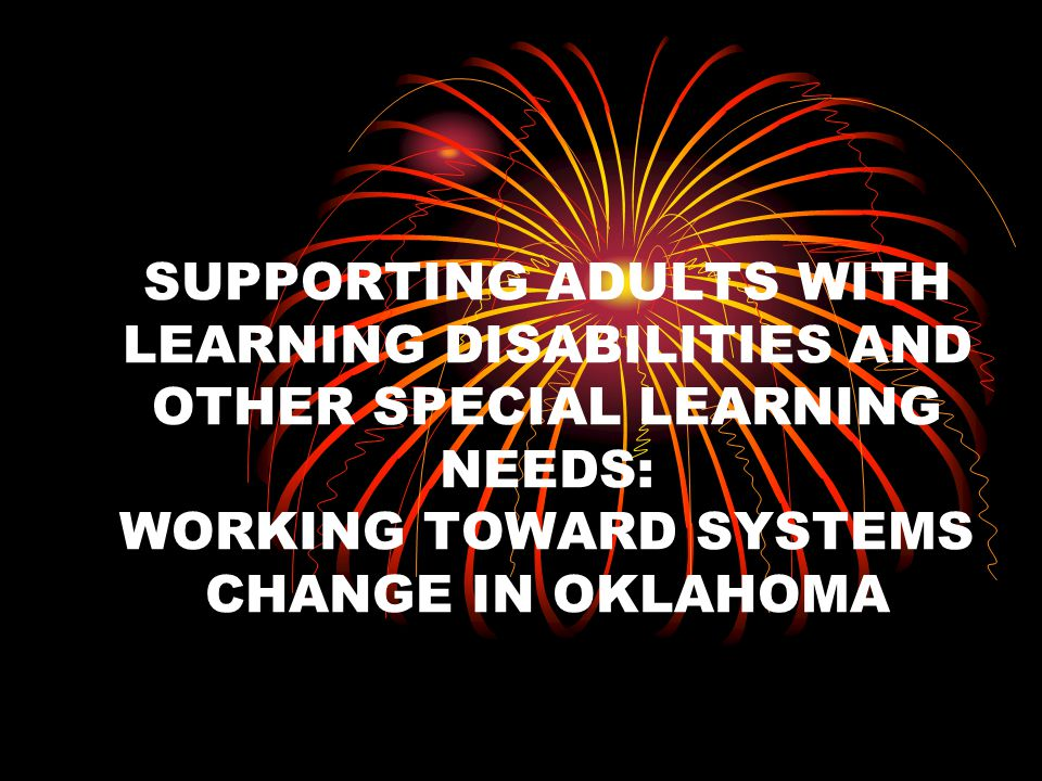 Systems Change for LD Adults in Oklahoma Intensive training on Supporting Adults with Learning Disabilities and Other Special Learning Needs Training is provided by Nancie Payne and Neil Sturomski Adult Educators become instructional leaders
