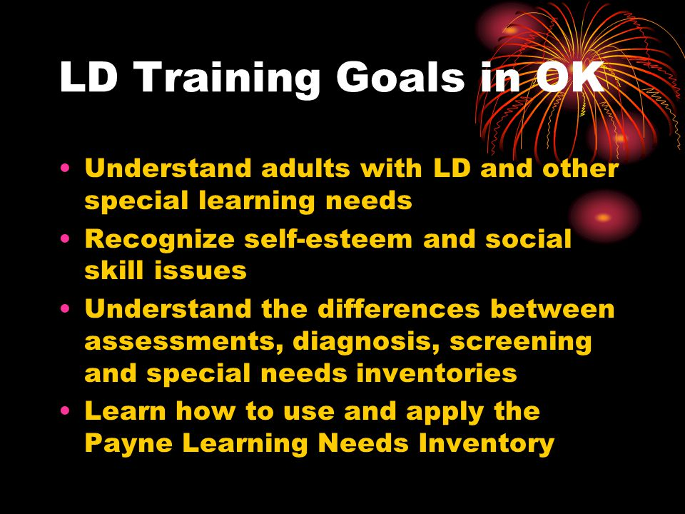 LD Training Goals in OK Understand adults with LD and other special learning needs Recognize self-esteem and social skill issues Understand the differences between assessments, diagnosis, screening and special needs inventories Learn how to use and apply the Payne Learning Needs Inventory