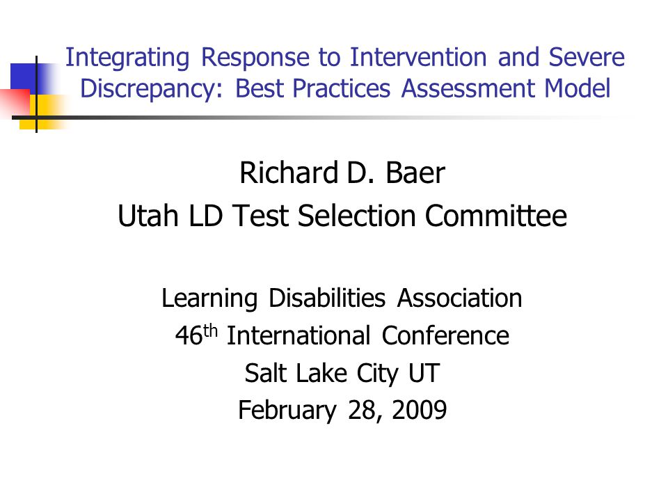 Integrating Response to Intervention and Severe Discrepancy: Best Practices Assessment Model Richard D. Baer Utah LD Test Selection Committee Learning