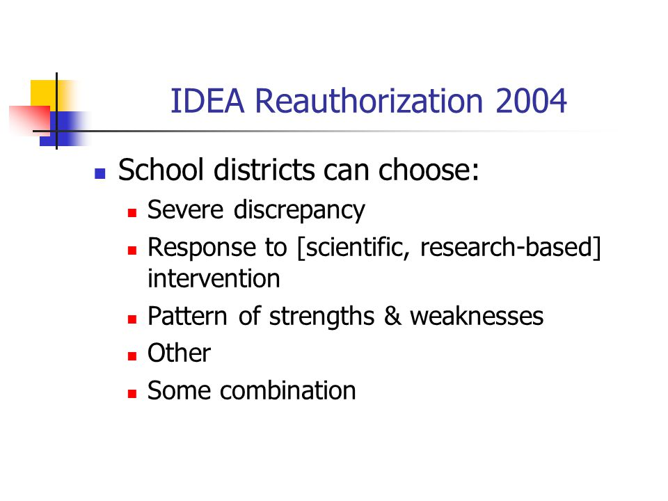 IDEA Reauthorization 2004 School districts can choose: Severe discrepancy Response to [scientific, research-based] intervention Pattern of strengths &