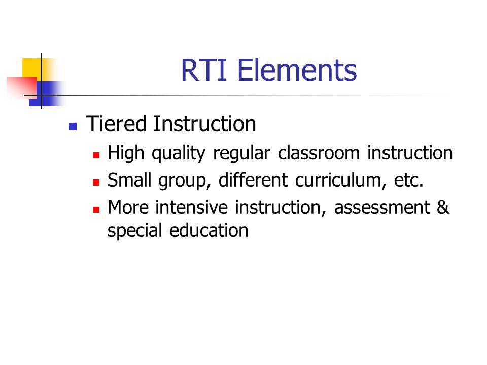 RTI Elements Tiered Instruction High quality regular classroom instruction Small group, different curriculum, etc.