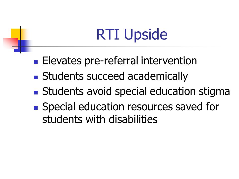 RTI Upside Elevates pre-referral intervention Students succeed academically Students avoid special education stigma Special education resources saved