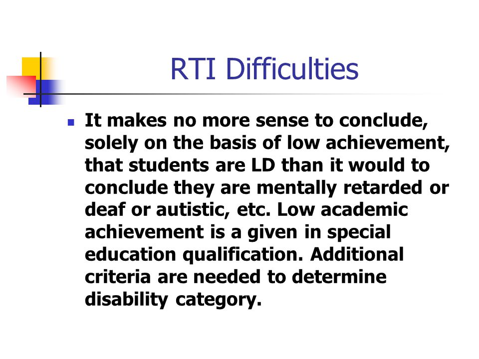 RTI Difficulties It makes no more sense to conclude, solely on the basis of low achievement, that students are LD than it would to conclude they are mentally retarded or deaf or autistic, etc.