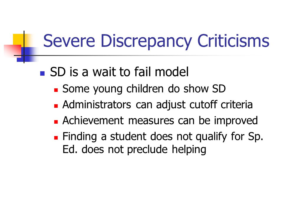 Severe Discrepancy Criticisms SD is a wait to fail model Some young children do show SD Administrators can adjust cutoff criteria Achievement measures can be improved Finding a student does not qualify for Sp.