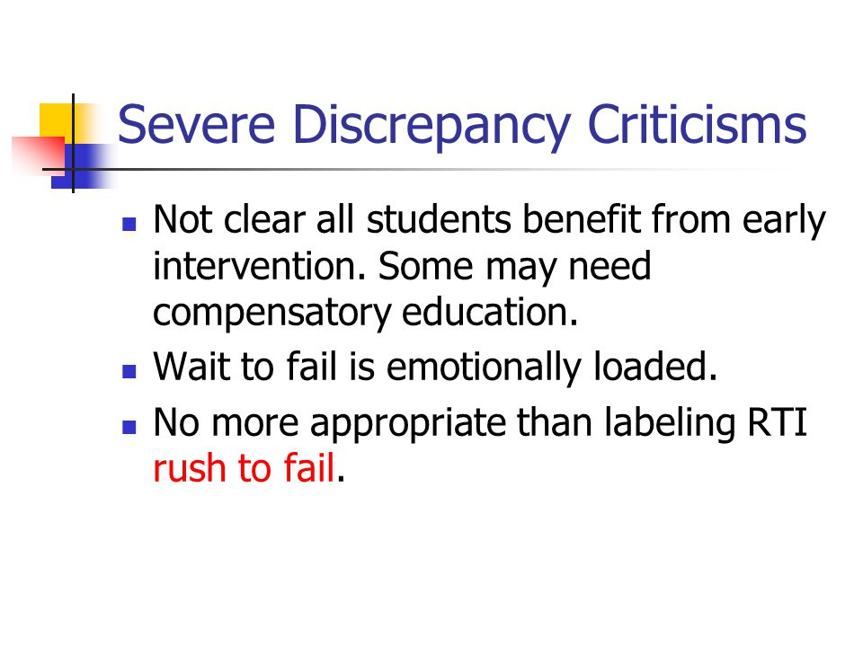 Severe Discrepancy Criticisms Not clear all students benefit from early intervention. Some may need compensatory education. Wait to fail is emotionall