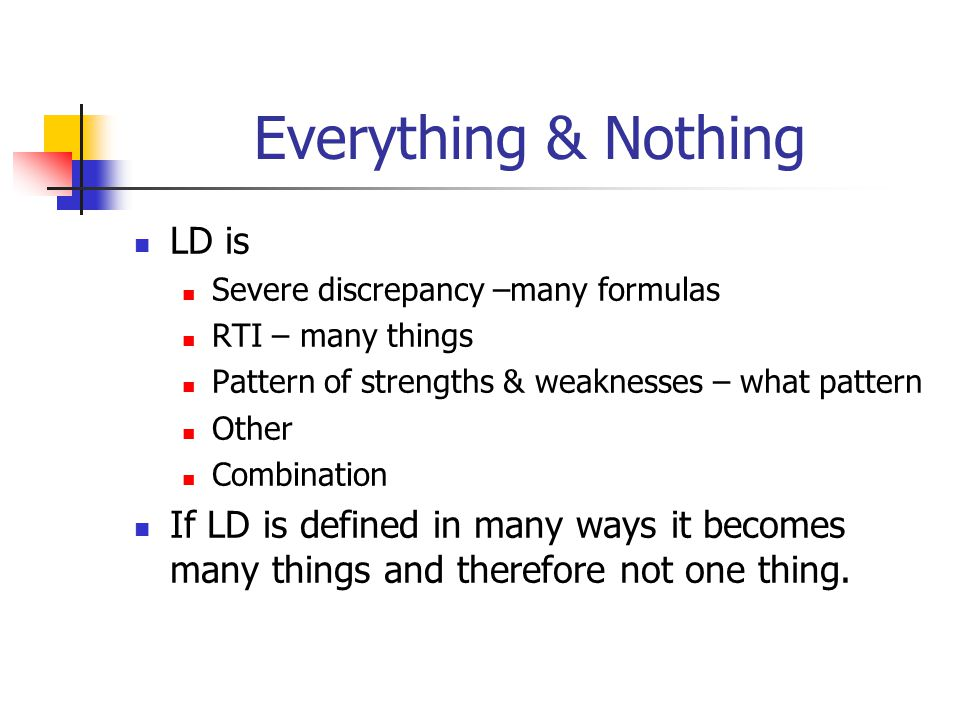 Everything & Nothing LD is Severe discrepancy –many formulas RTI – many things Pattern of strengths & weaknesses – what pattern Other Combination If L