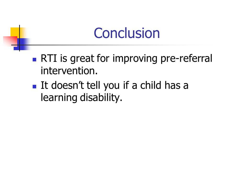Conclusion RTI is great for improving pre-referral intervention. It doesn't tell you if a child has a learning disability.