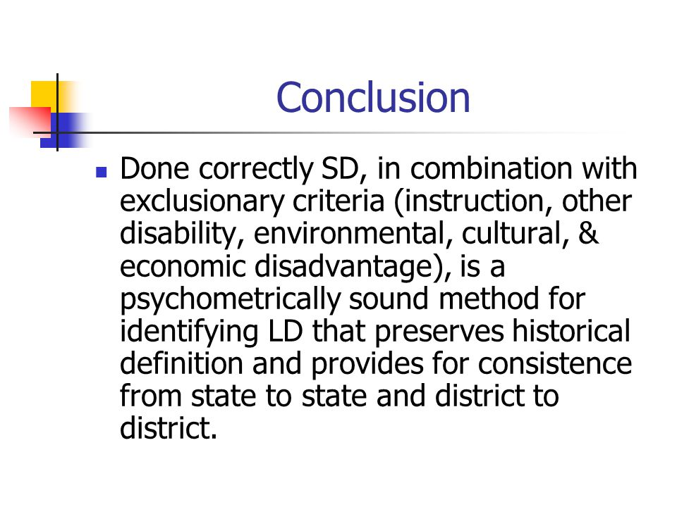 Conclusion Done correctly SD, in combination with exclusionary criteria (instruction, other disability, environmental, cultural, & economic disadvantage), is a psychometrically sound method for identifying LD that preserves historical definition and provides for consistence from state to state and district to district.