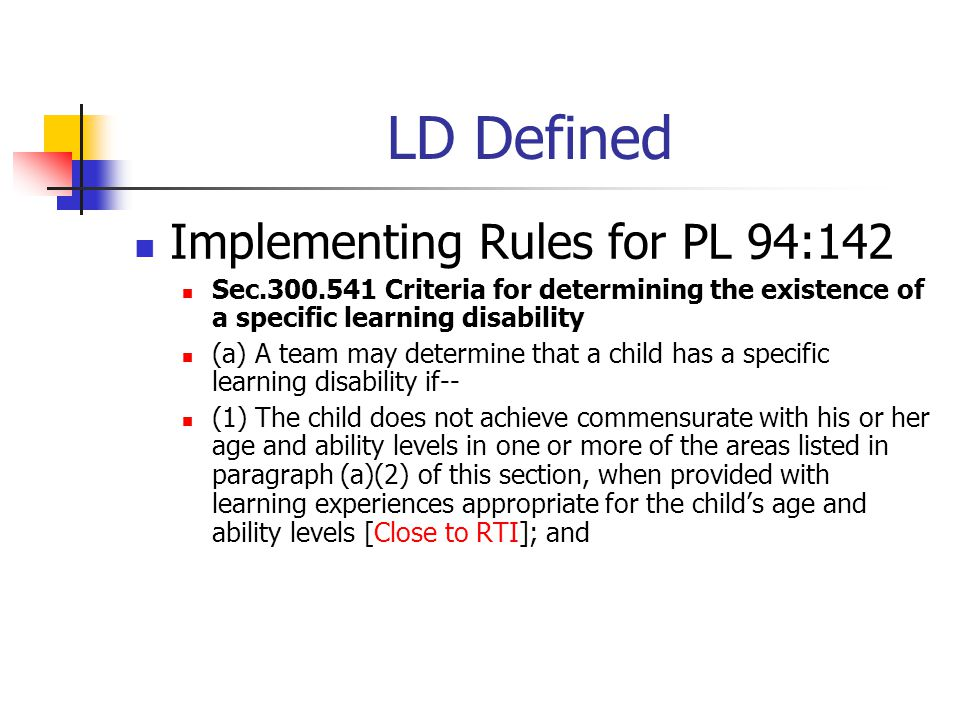 LD Defined Implementing Rules for PL 94:142 Sec.300.541 Criteria for determining the existence of a specific learning disability (a) A team may determine that a child has a specific learning disability if-- (1) The child does not achieve commensurate with his or her age and ability levels in one or more of the areas listed in paragraph (a)(2) of this section, when provided with learning experiences appropriate for the child's age and ability levels [Close to RTI]; and