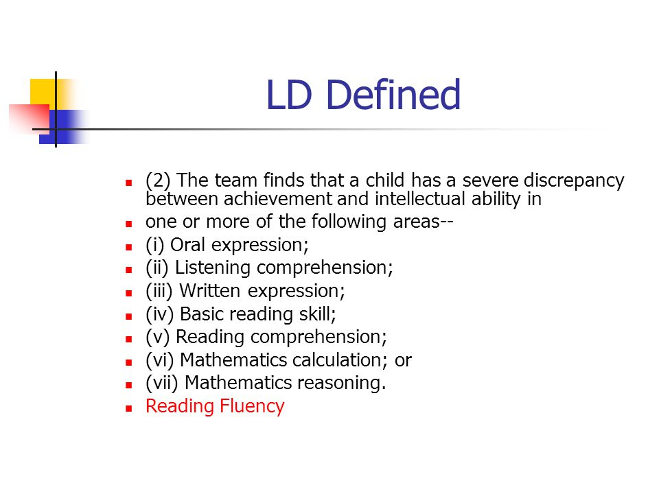 LD Defined (2) The team finds that a child has a severe discrepancy between achievement and intellectual ability in one or more of the following areas-- (i) Oral expression; (ii) Listening comprehension; (iii) Written expression; (iv) Basic reading skill; (v) Reading comprehension; (vi) Mathematics calculation; or (vii) Mathematics reasoning.