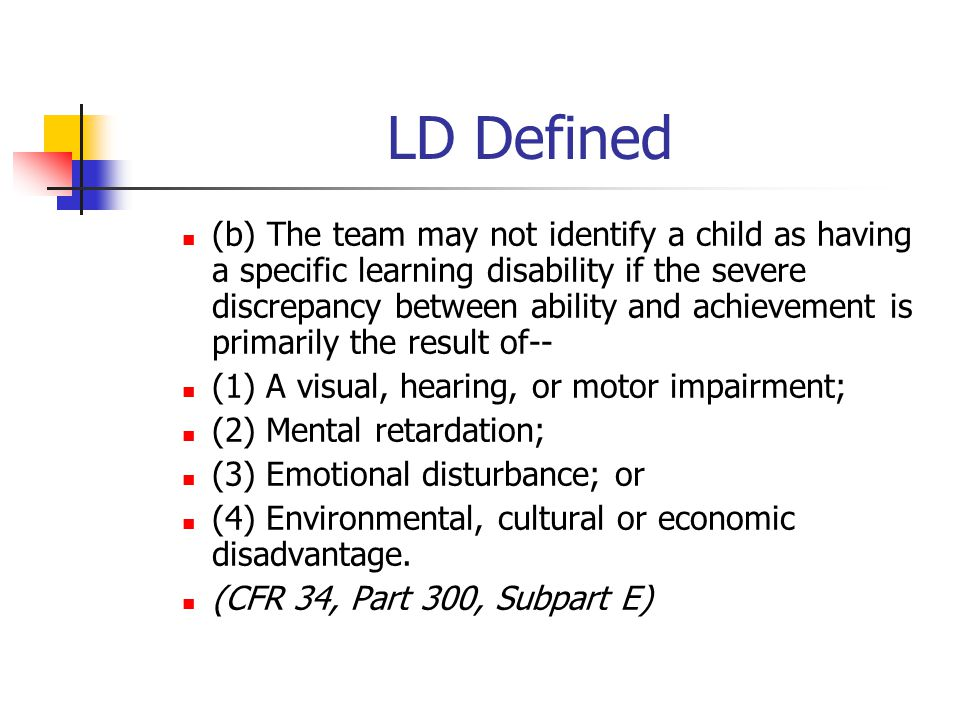 LD Defined (b) The team may not identify a child as having a specific learning disability if the severe discrepancy between ability and achievement is
