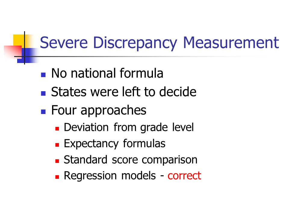 Severe Discrepancy Measurement No national formula States were left to decide Four approaches Deviation from grade level Expectancy formulas Standard score comparison Regression models - correct