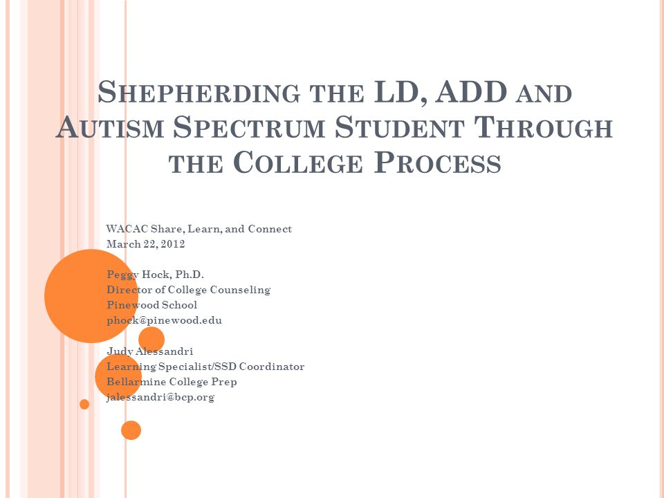 S HEPHERDING THE LD, ADD AND A UTISM S PECTRUM S TUDENT T HROUGH THE C OLLEGE P ROCESS WACAC Share, Learn, and Connect March 22, 2012 Peggy Hock, Ph.D.