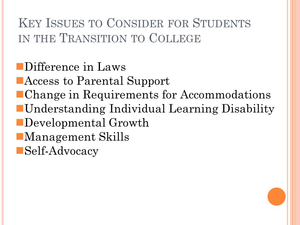 K EY I SSUES TO C ONSIDER FOR S TUDENTS IN THE T RANSITION TO C OLLEGE Difference in Laws Access to Parental Support Change in Requirements for Accommodations Understanding Individual Learning Disability Developmental Growth Management Skills Self-Advocacy