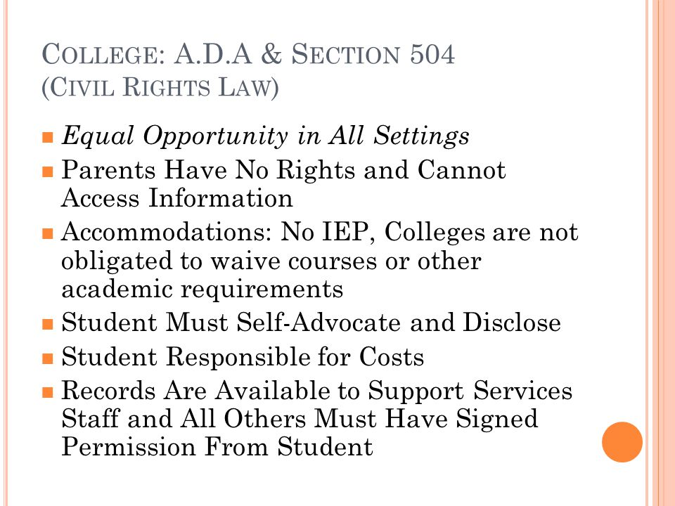C OLLEGE : A.D.A & S ECTION 504 (C IVIL R IGHTS L AW ) Equal Opportunity in All Settings Parents Have No Rights and Cannot Access Information Accommodations: No IEP, Colleges are not obligated to waive courses or other academic requirements Student Must Self-Advocate and Disclose Student Responsible for Costs Records Are Available to Support Services Staff and All Others Must Have Signed Permission From Student