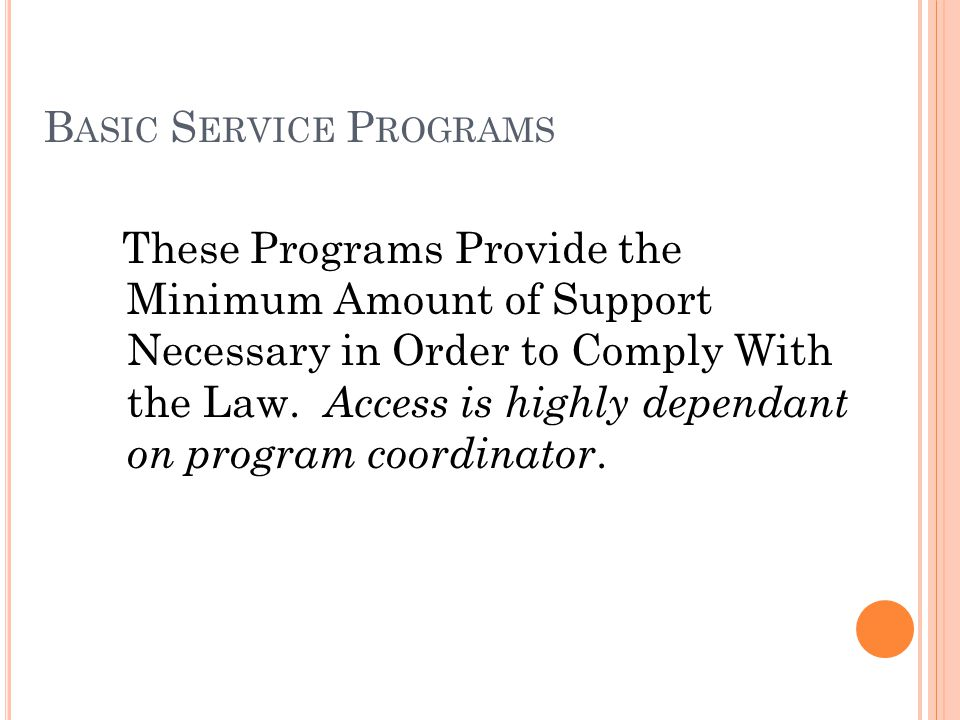 B ASIC S ERVICE P ROGRAMS These Programs Provide the Minimum Amount of Support Necessary in Order to Comply With the Law.