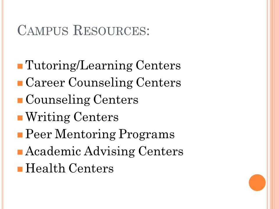 C AMPUS R ESOURCES : Tutoring/Learning Centers Career Counseling Centers Counseling Centers Writing Centers Peer Mentoring Programs Academic Advising Centers Health Centers