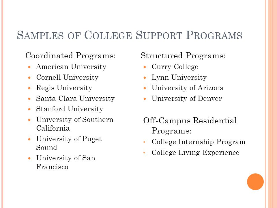 S AMPLES OF C OLLEGE S UPPORT P ROGRAMS Coordinated Programs: American University Cornell University Regis University Santa Clara University Stanford University University of Southern California University of Puget Sound University of San Francisco Structured Programs: Curry College Lynn University University of Arizona University of Denver Off-Campus Residential Programs: College Internship Program College Living Experience