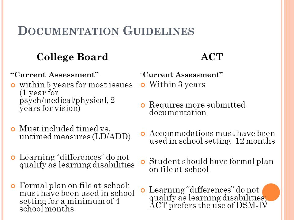 D OCUMENTATION G UIDELINES College Board Current Assessment within 5 years for most issues (1 year for psych/medical/physical, 2 years for vision) Must included timed vs.