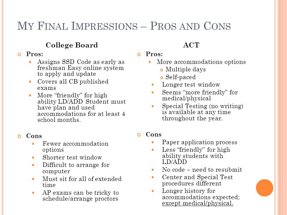 M Y F INAL I MPRESSIONS – P ROS AND C ONS College Board Pros: Assigns SSD Code as early as freshman Easy online system to apply and update Covers all CB published exams More friendly for high ability LD/ADD Student must have plan and used accommodations for at least 4 school months.