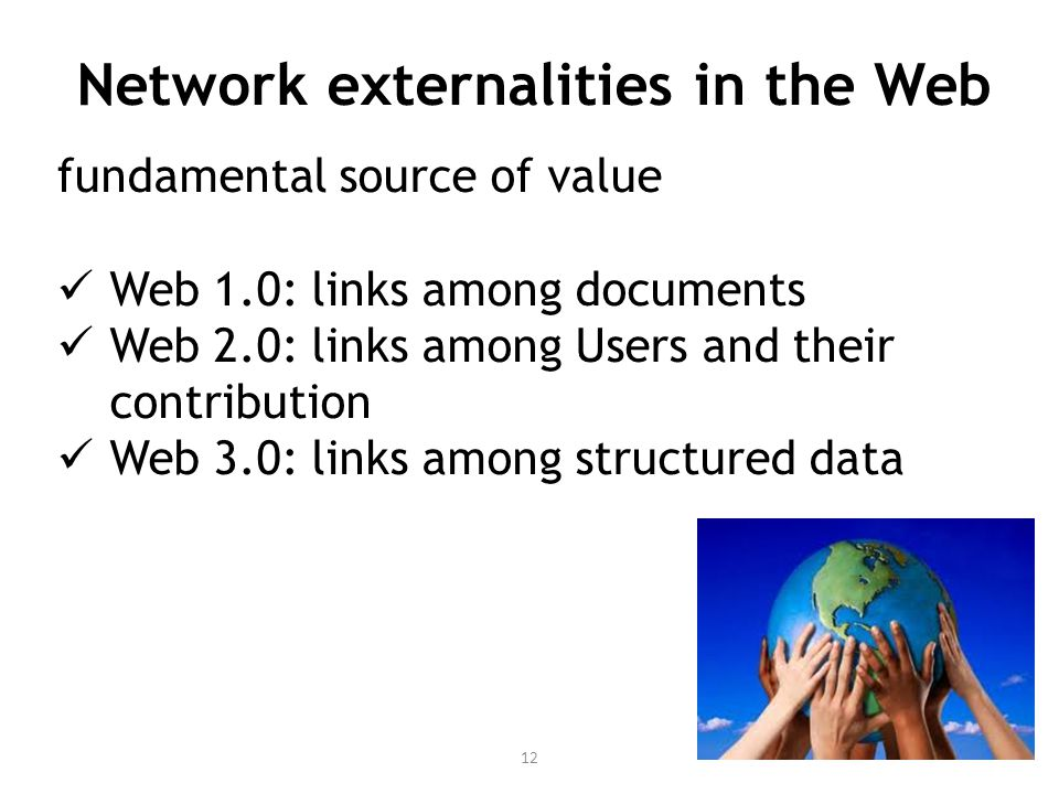 Network externalities in the Web 12 fundamental source of value Web 1.0: links among documents Web 2.0: links among Users and their contribution Web 3.0: links among structured data