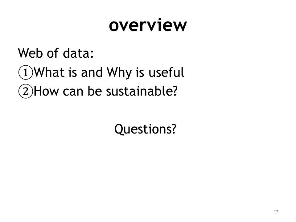overview Web of data: ① What is and Why is useful ② How can be sustainable Questions 17