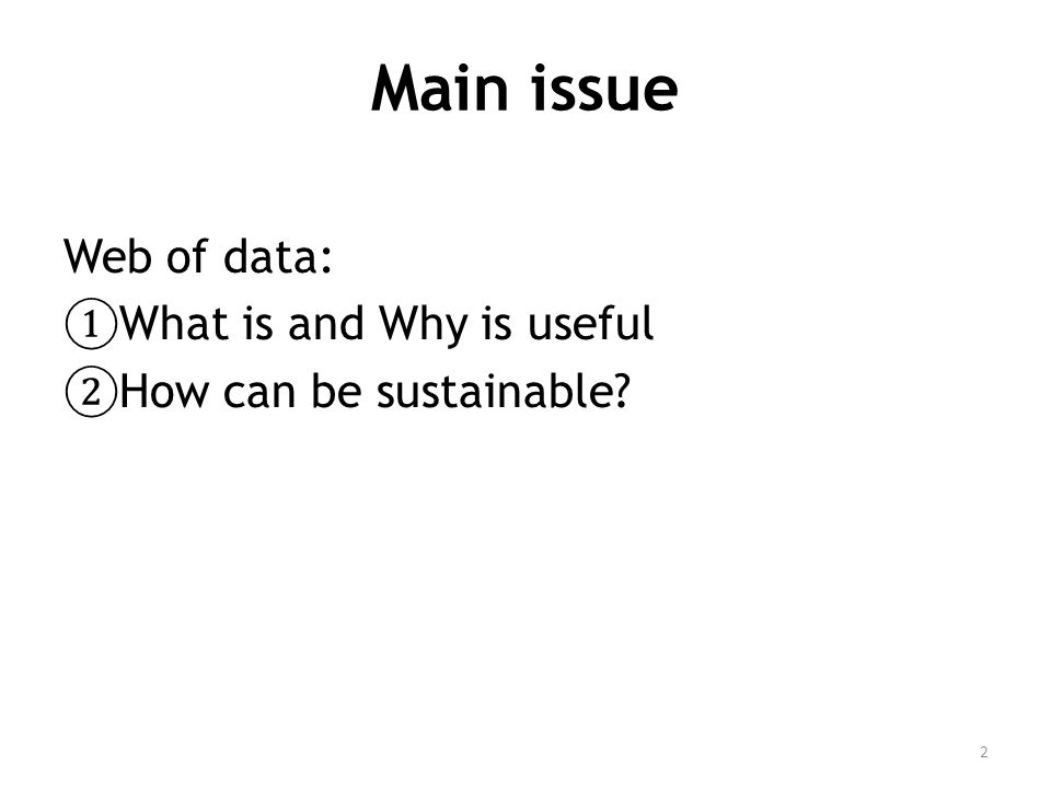 Main issue Web of data: ① What is and Why is useful ② How can be sustainable 2