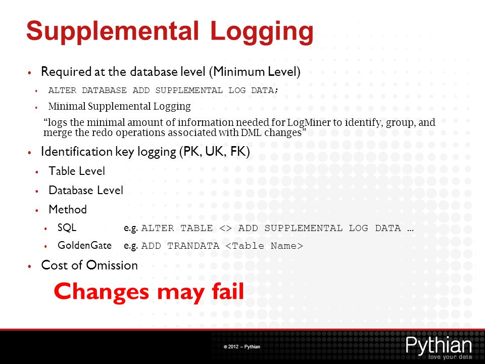 © 2012 – Pythian Supplemental Logging Required at the database level (Minimum Level) ALTER DATABASE ADD SUPPLEMENTAL LOG DATA; Minimal Supplemental Lo