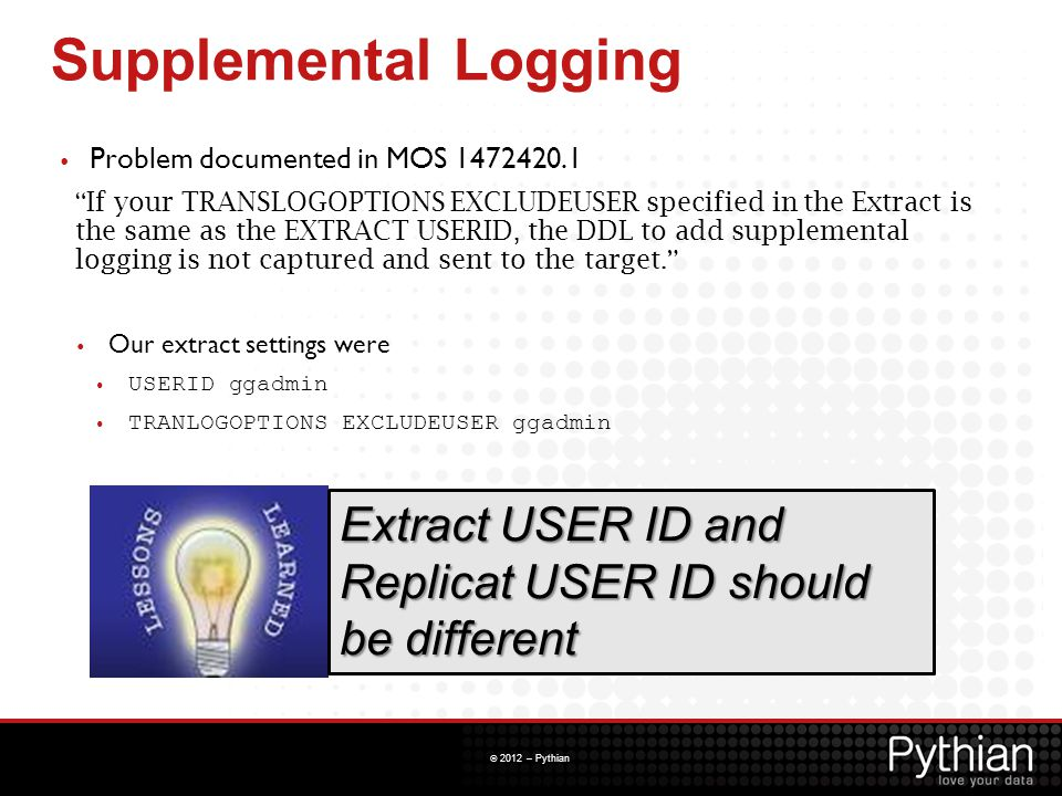 "© 2012 – Pythian Supplemental Logging Extract USER ID and Replicat USER ID should be different Problem documented in MOS 1472420.1 "" If your TRANSLOGO"