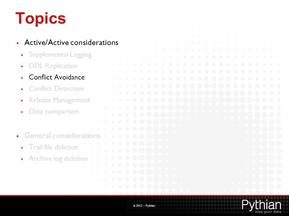 © 2012 – Pythian Topics Active/Active considerations Supplemental Logging DDL Replication Conflict Avoidance Conflict Detection Release Management Dat