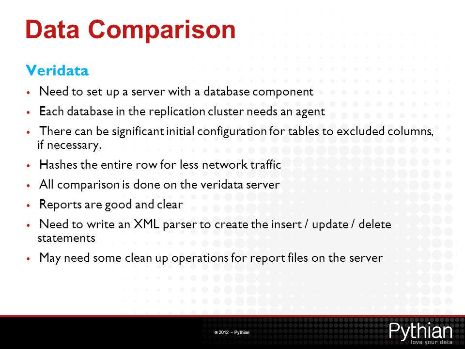 © 2012 – Pythian Data Comparison Veridata Need to set up a server with a database component Each database in the replication cluster needs an agent Th