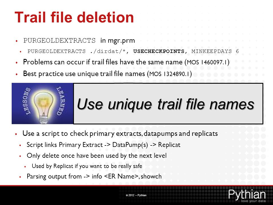 © 2012 – Pythian Trail file deletion PURGEOLDEXTRACTS in mgr.prm PURGEOLDEXTRACTS./dirdat/*, USECHECKPOINTS, MINKEEPDAYS 6 Problems can occur if trail