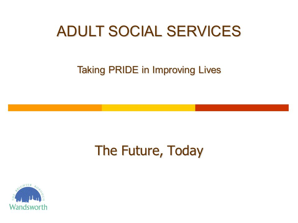 The Future, Today ADULT SOCIAL SERVICES Taking PRIDE in Improving Lives