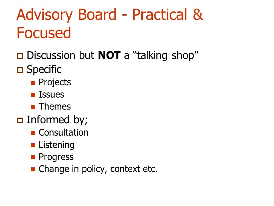Advisory Board - Practical & Focused  Discussion but NOT a talking shop  Specific Projects Issues Themes  Informed by; Consultation Listening Progress Change in policy, context etc.