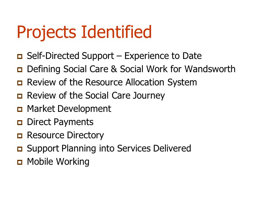 Projects Identified  Self-Directed Support – Experience to Date  Defining Social Care & Social Work for Wandsworth  Review of the Resource Allocation System  Review of the Social Care Journey  Market Development  Direct Payments  Resource Directory  Support Planning into Services Delivered  Mobile Working