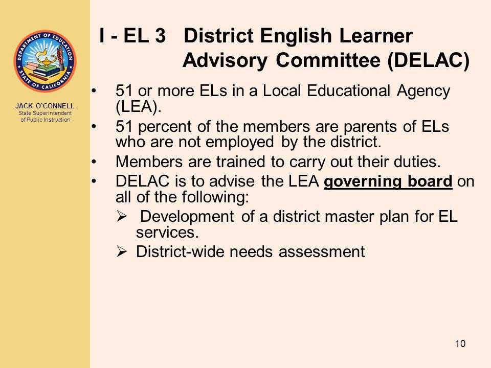 JACK O'CONNELL State Superintendent of Public Instruction 10 I - EL 3 District English Learner Advisory Committee (DELAC) 51 or more ELs in a Local Educational Agency (LEA).
