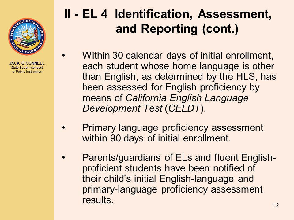 JACK O'CONNELL State Superintendent of Public Instruction 12 II - EL 4 Identification, Assessment, and Reporting (cont.) Within 30 calendar days of initial enrollment, each student whose home language is other than English, as determined by the HLS, has been assessed for English proficiency by means of California English Language Development Test (CELDT).