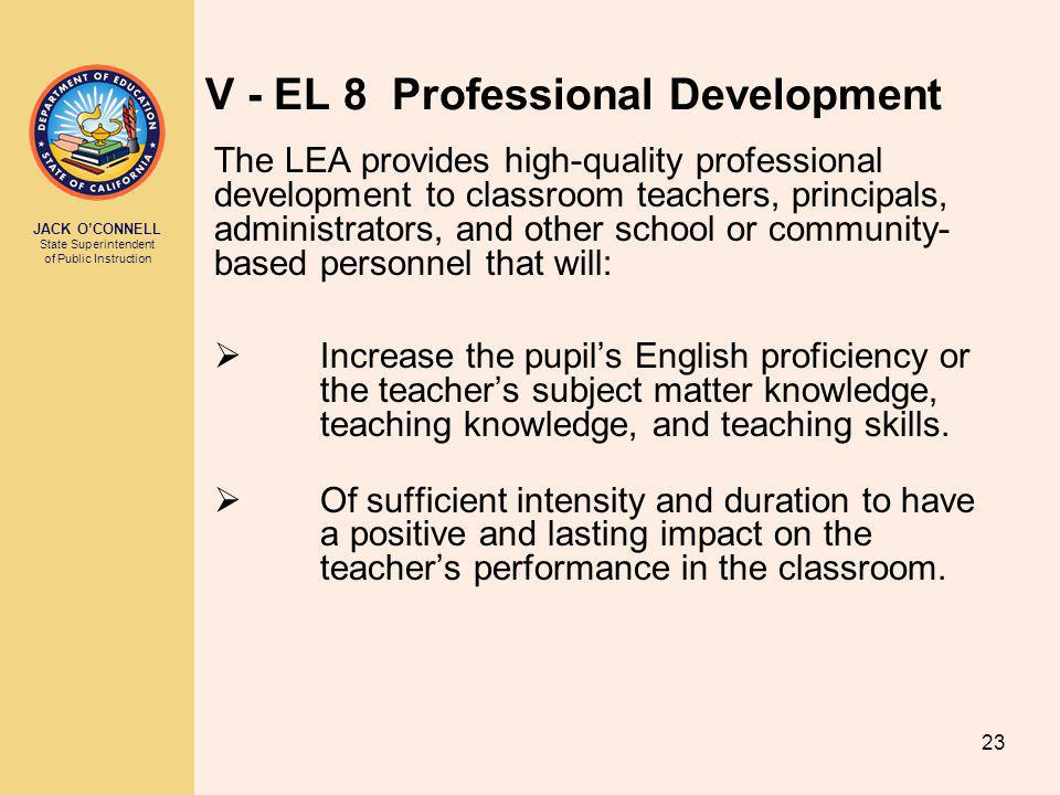 JACK O'CONNELL State Superintendent of Public Instruction 23 V - EL 8 Professional Development The LEA provides high-quality professional development to classroom teachers, principals, administrators, and other school or community- based personnel that will:  Increase the pupil's English proficiency or the teacher's subject matter knowledge, teaching knowledge, and teaching skills.