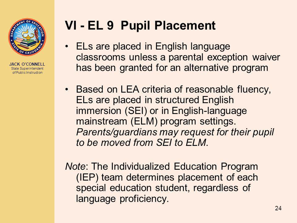 JACK O'CONNELL State Superintendent of Public Instruction 24 VI - EL 9 Pupil Placement ELs are placed in English language classrooms unless a parental exception waiver has been granted for an alternative program Based on LEA criteria of reasonable fluency, ELs are placed in structured English immersion (SEI) or in English-language mainstream (ELM) program settings.