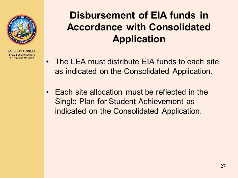 JACK O'CONNELL State Superintendent of Public Instruction 27 Disbursement of EIA funds in Accordance with Consolidated Application The LEA must distribute EIA funds to each site as indicated on the Consolidated Application.