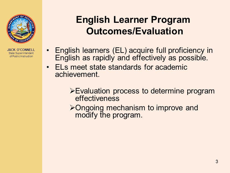 JACK O'CONNELL State Superintendent of Public Instruction 3 English Learner Program Outcomes/Evaluation English learners (EL) acquire full proficiency in English as rapidly and effectively as possible.