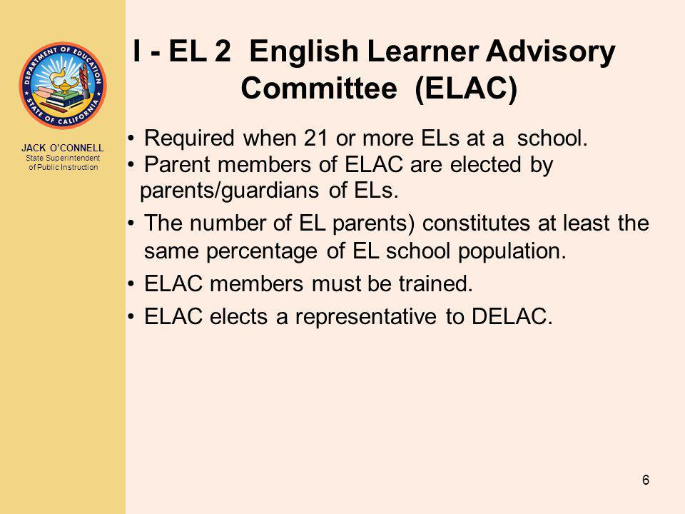 JACK O'CONNELL State Superintendent of Public Instruction 6 I - EL 2 English Learner Advisory Committee (ELAC) Required when 21 or more ELs at a school.