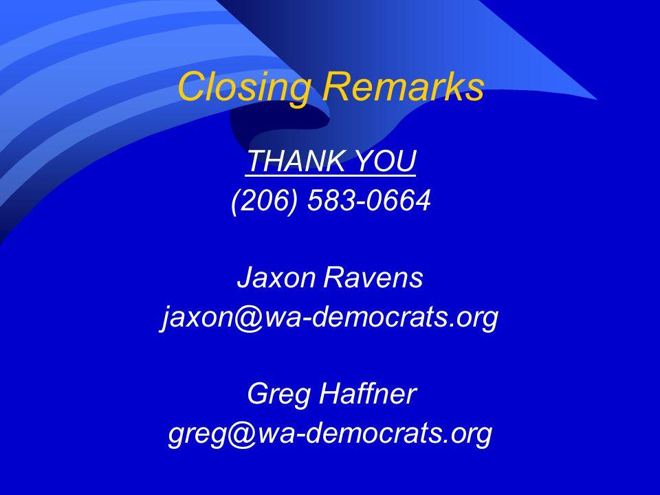 Closing Remarks THANK YOU (206) 583-0664 Jaxon Ravens jaxon@wa-democrats.org Greg Haffner greg@wa-democrats.org