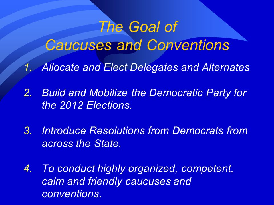 The Goal of Caucuses and Conventions 1.Allocate and Elect Delegates and Alternates 2.Build and Mobilize the Democratic Party for the 2012 Elections. 3