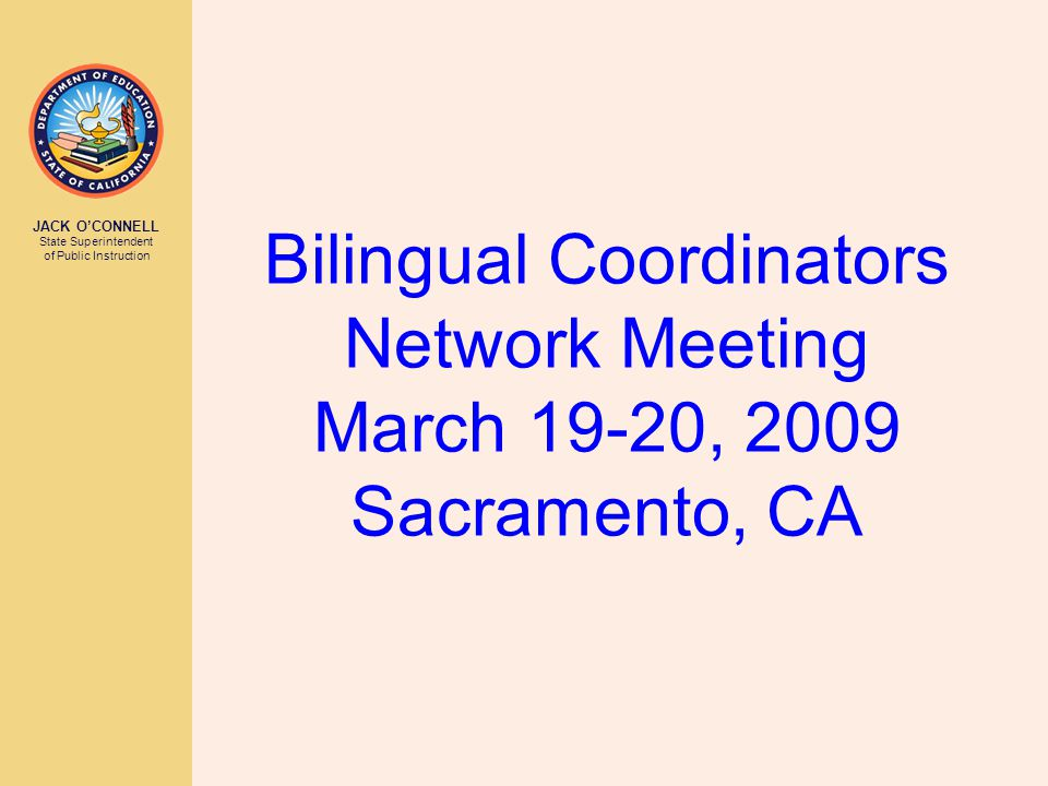 JACK O'CONNELL State Superintendent of Public Instruction Bilingual Coordinators Network Meeting March 19-20, 2009 Sacramento, CA